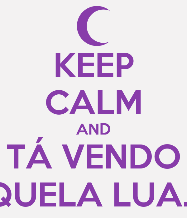 KEEP CALM AND TÁ VENDO AQUELA LUA... ♪