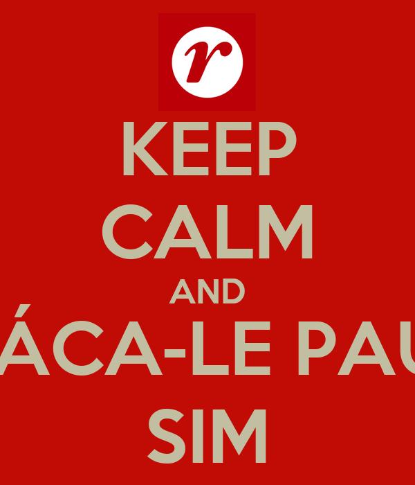 KEEP CALM AND TÁCA-LE PAU, SIM