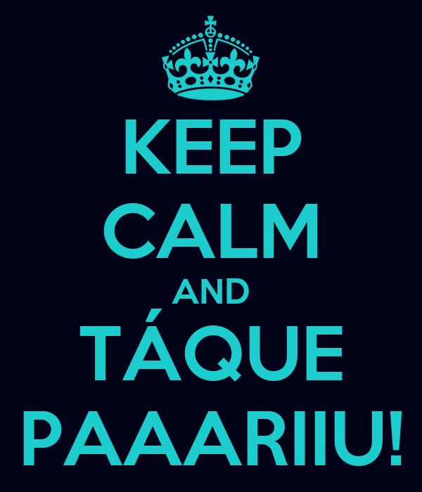 KEEP CALM AND TÁQUE PAAARIIU!