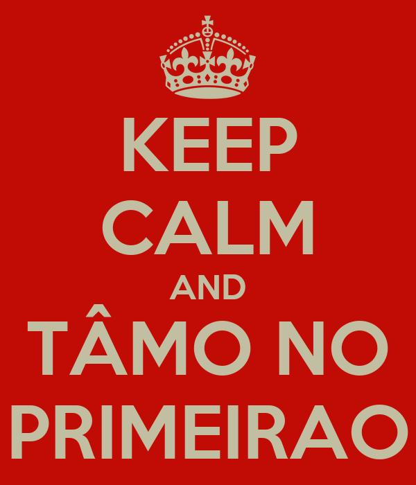 KEEP CALM AND TÂMO NO PRIMEIRAO