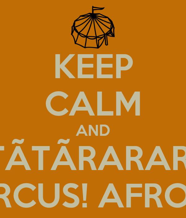 KEEP CALM AND TÃTÃTÃRARARAM AFRO CIRCUS! AFRO CIRCUS!