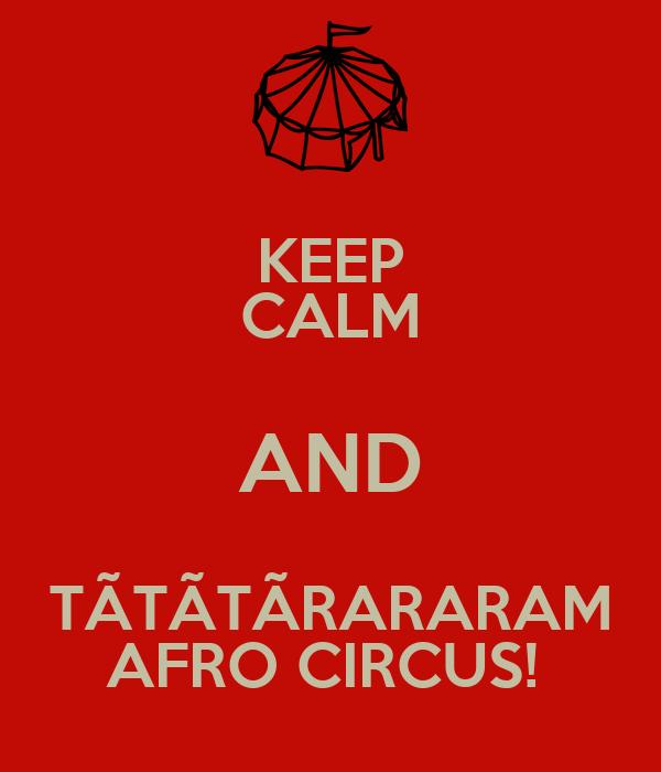 KEEP CALM AND TÃTÃTÃRARARAM AFRO CIRCUS!