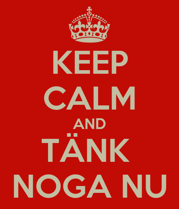 KEEP CALM AND TÄNK  NOGA NU