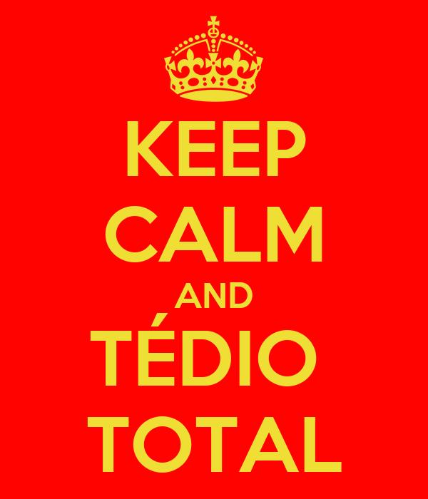 KEEP CALM AND TÉDIO  TOTAL