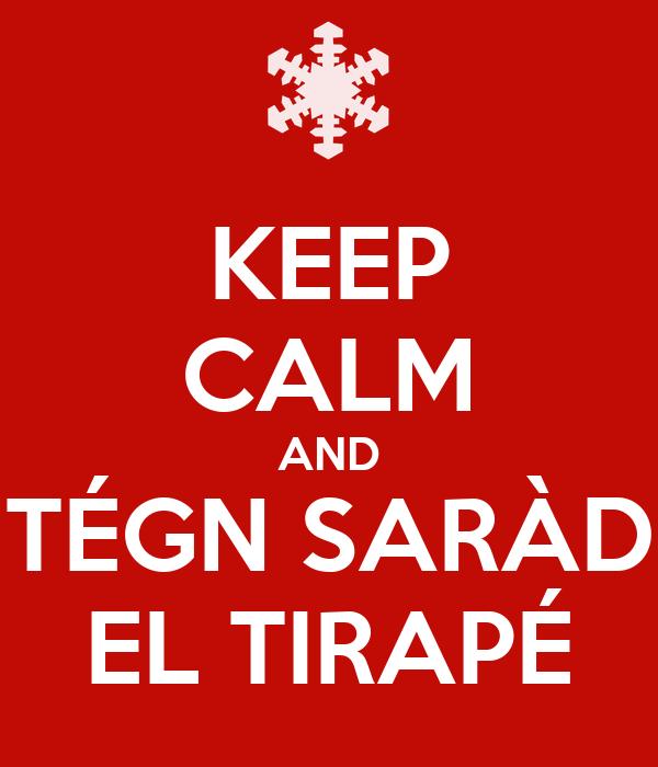 KEEP CALM AND TÉGN SARÀD EL TIRAPÉ