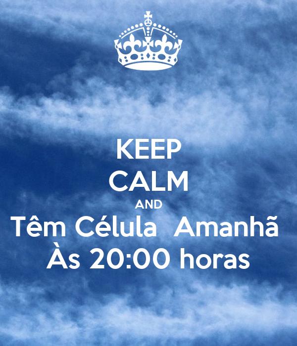 KEEP CALM AND Têm Célula  Amanhã  Às 20:00 horas