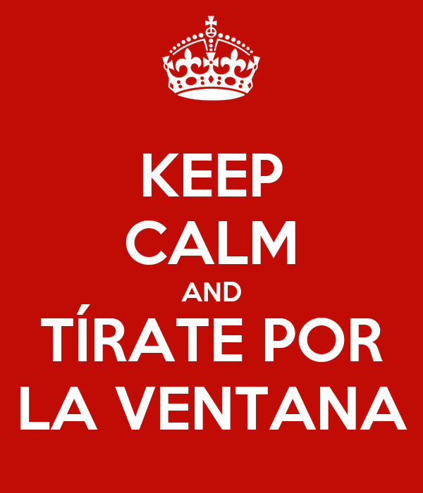 KEEP CALM AND TÍRATE POR LA VENTANA