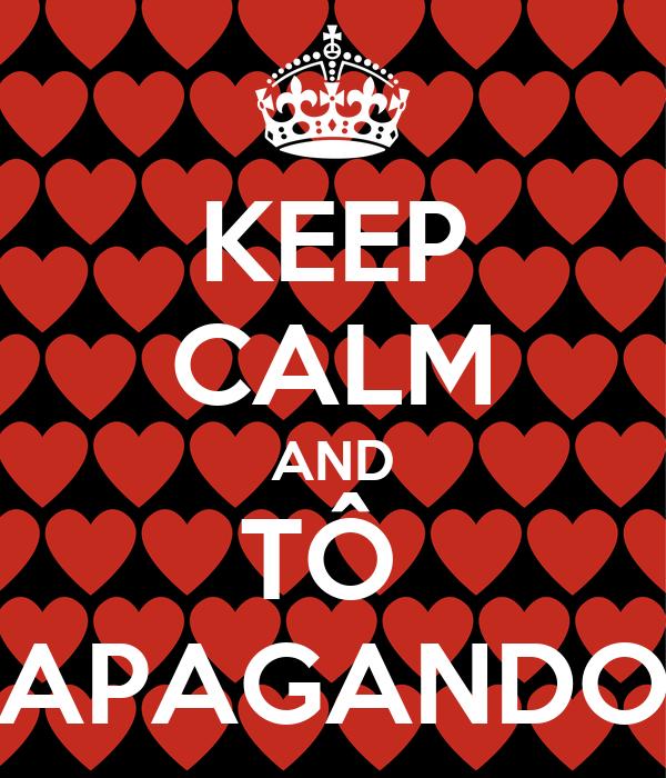 KEEP CALM AND TÔ  APAGANDO