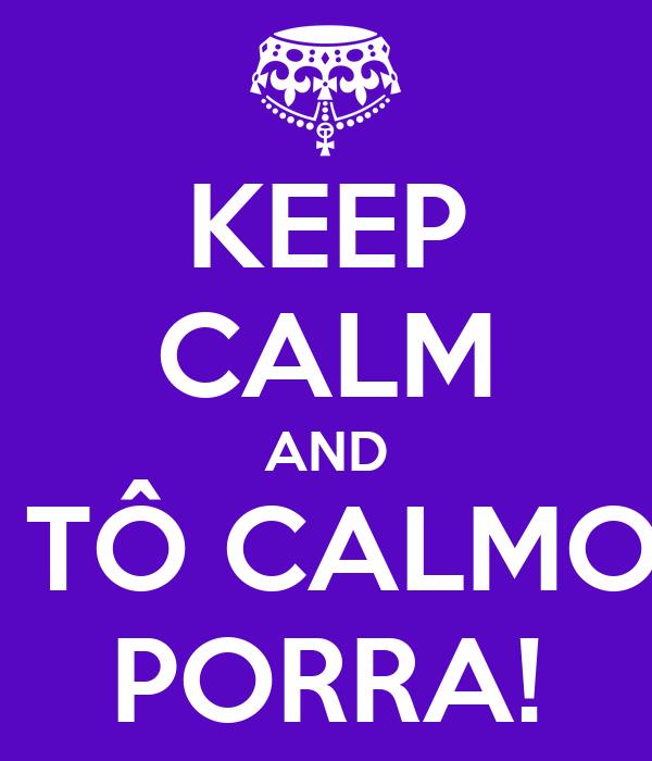 KEEP CALM AND  TÔ CALMO PORRA!