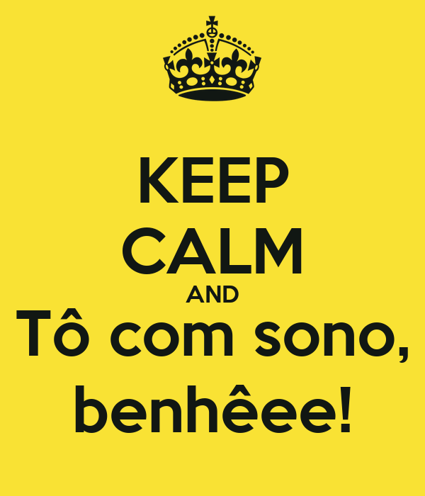 KEEP CALM AND Tô com sono, benhêee!