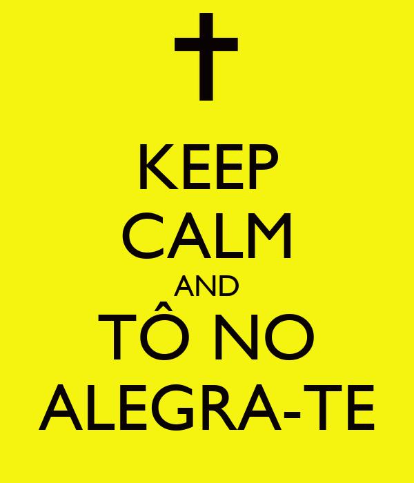KEEP CALM AND TÔ NO ALEGRA-TE