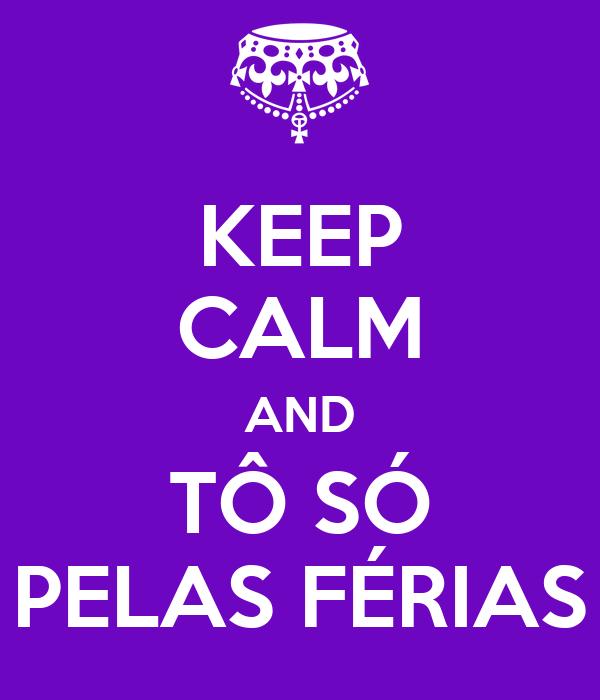 KEEP CALM AND TÔ SÓ PELAS FÉRIAS