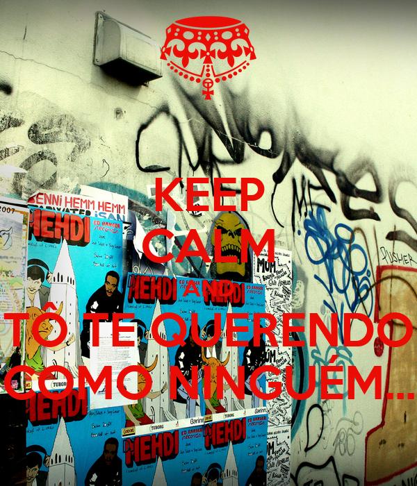 KEEP CALM AND TÔ TE QUERENDO COMO NINGUÉM...