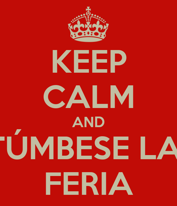 KEEP CALM AND TÚMBESE LA  FERIA