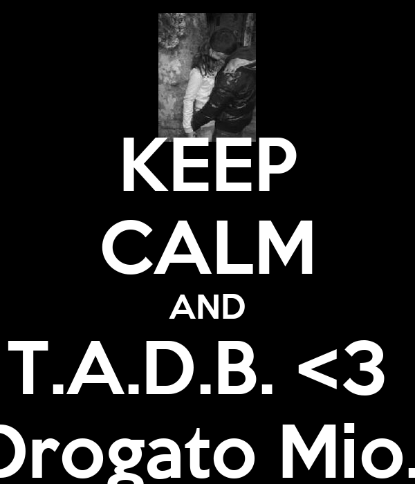 KEEP CALM AND T.A.D.B. <3  Drogato Mio.