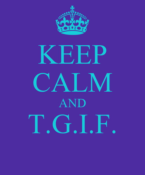 KEEP CALM AND T.G.I.F.