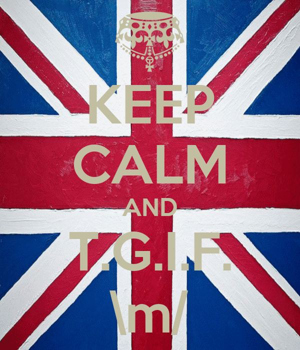KEEP CALM AND T.G.I.F. \m/