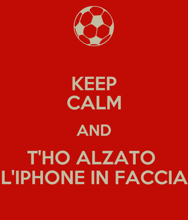 KEEP CALM AND T'HO ALZATO  L'IPHONE IN FACCIA