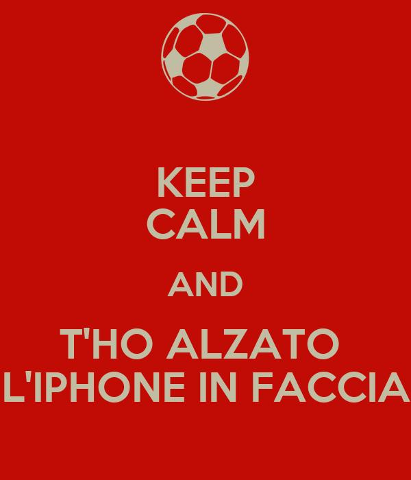 KEEP CALM AND T'HO ALZATO  L'IPHONE IN FACCIA