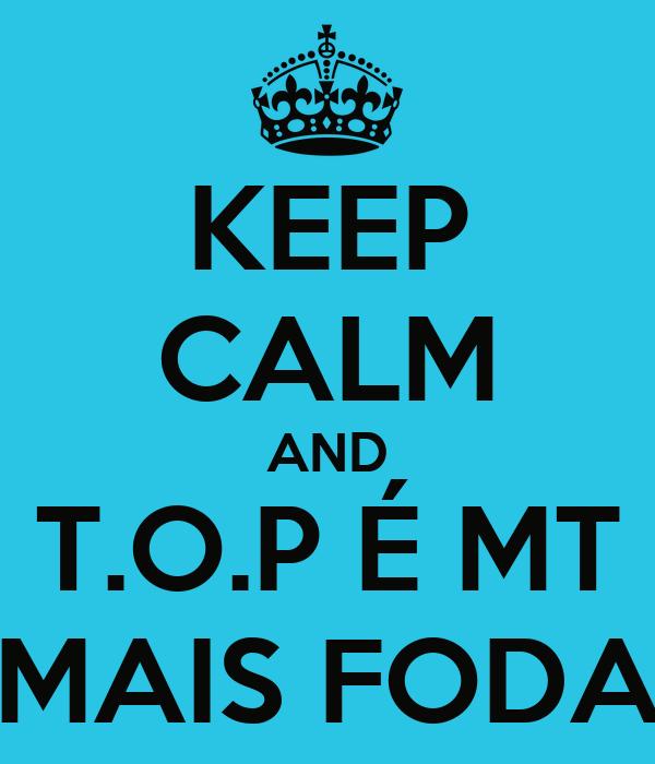 KEEP CALM AND T.O.P É MT MAIS FODA
