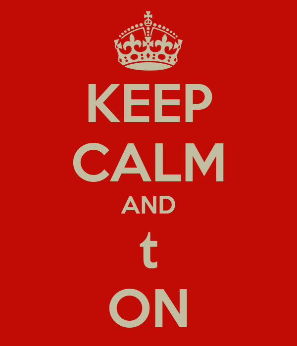 KEEP CALM AND t ON