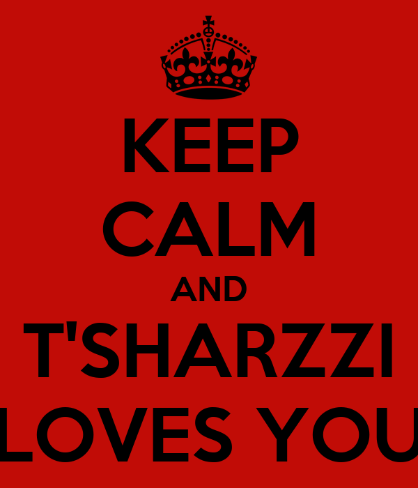 KEEP CALM AND T'SHARZZI LOVES YOU
