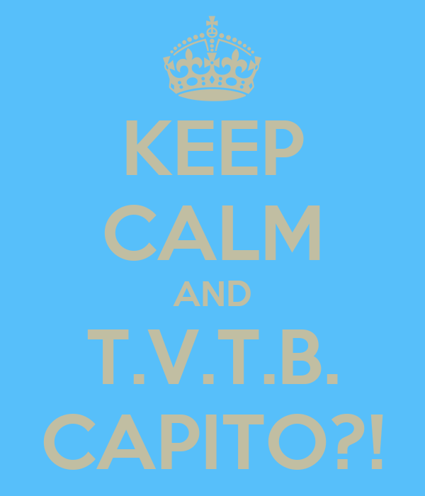 KEEP CALM AND T.V.T.B. CAPITO?!