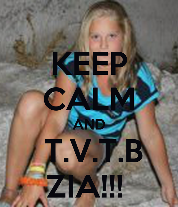 KEEP CALM AND  T.V.T.B ZIA!!!