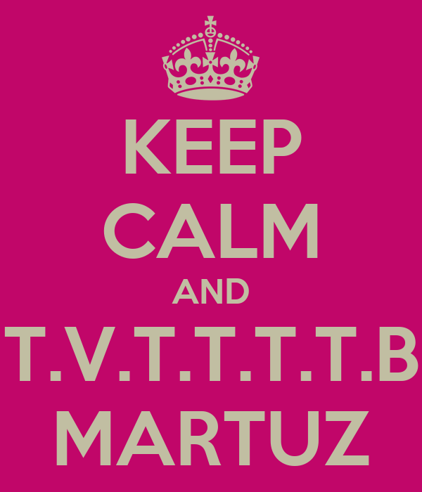 KEEP CALM AND T.V.T.T.T.T.B MARTUZ
