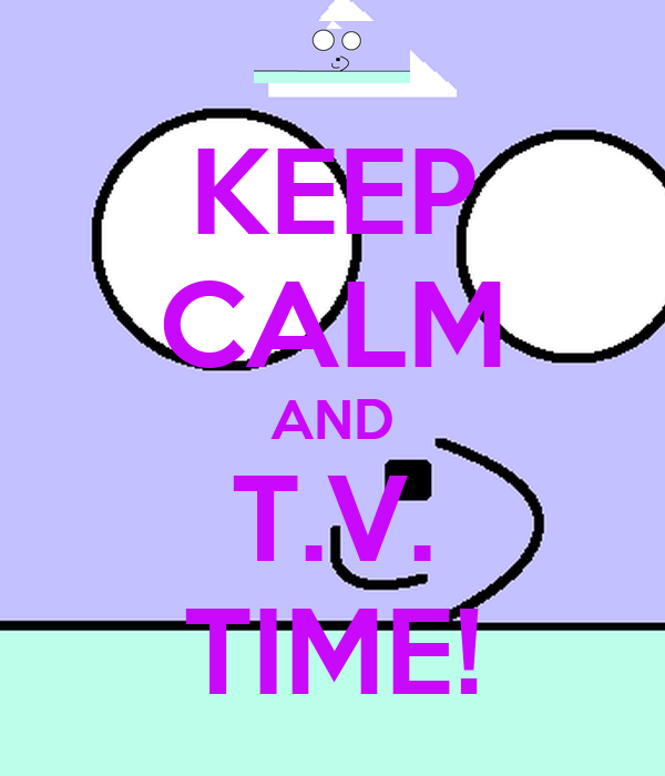 KEEP CALM AND T.V. TIME!