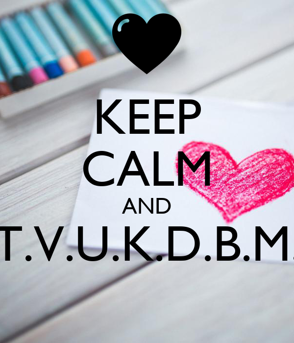 KEEP CALM AND T.V.U.K.D.B.M.