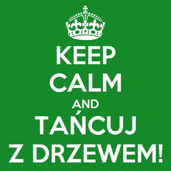 KEEP CALM AND TAŃCUJ Z DRZEWEM!