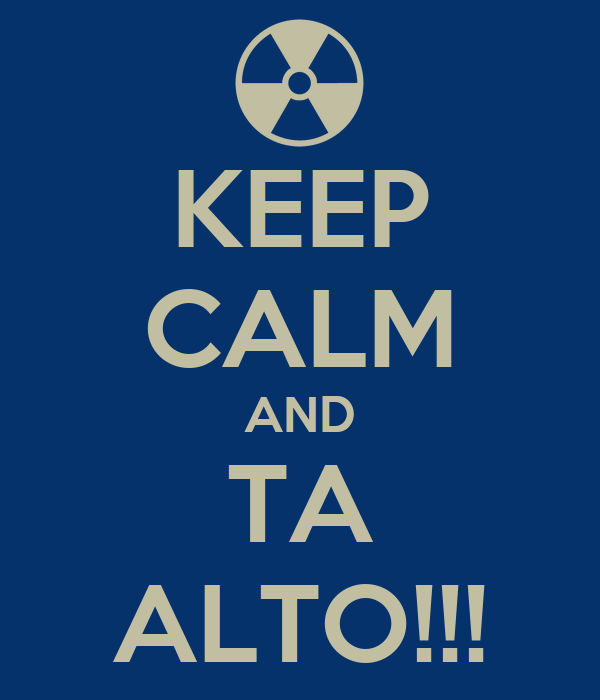 KEEP CALM AND TA ALTO!!!