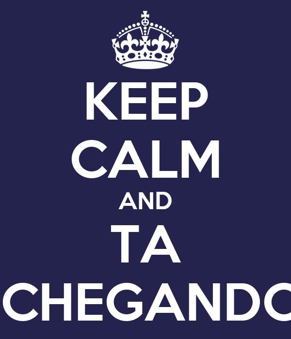 KEEP CALM AND TA  CHEGANDO