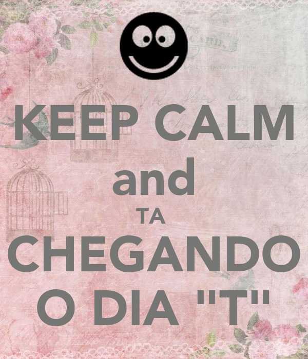"KEEP CALM and TA  CHEGANDO O DIA ""T"""