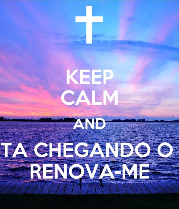 KEEP CALM AND TA CHEGANDO O  RENOVA-ME