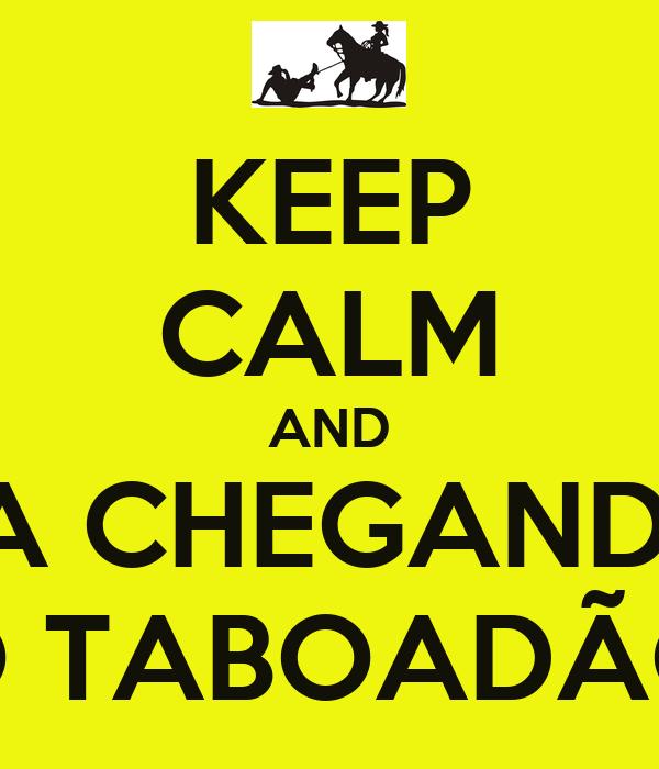 KEEP CALM AND TA CHEGANDO O TABOADÃO