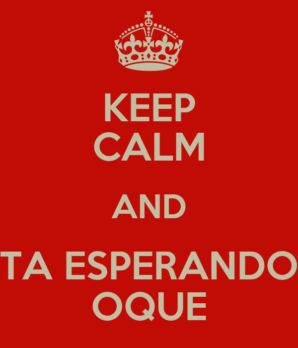KEEP CALM AND TA ESPERANDO OQUE