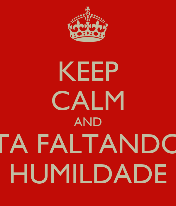 KEEP CALM AND TA FALTANDO HUMILDADE