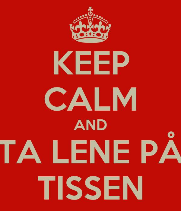 KEEP CALM AND TA LENE PÅ TISSEN