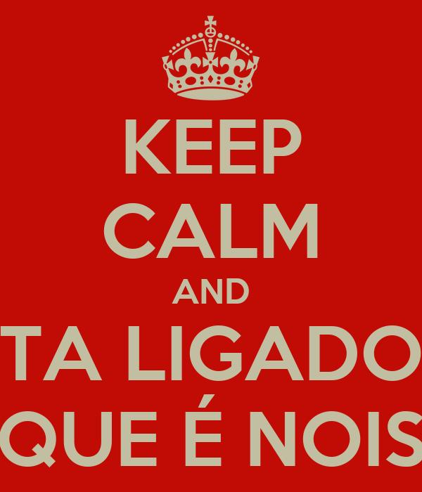 KEEP CALM AND TA LIGADO QUE É NOIS
