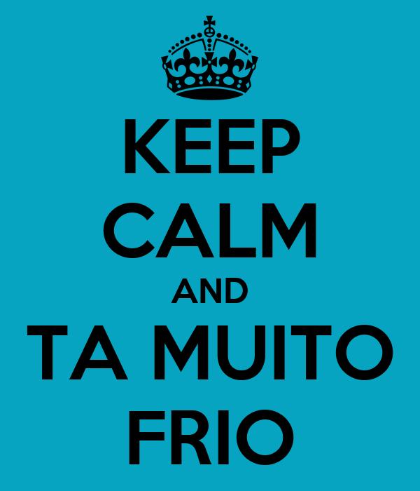 KEEP CALM AND TA MUITO FRIO