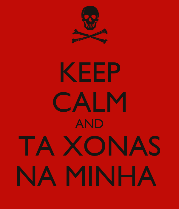 KEEP CALM AND TA XONAS NA MINHA