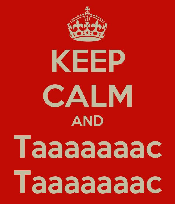 KEEP CALM AND Taaaaaaac Taaaaaaac