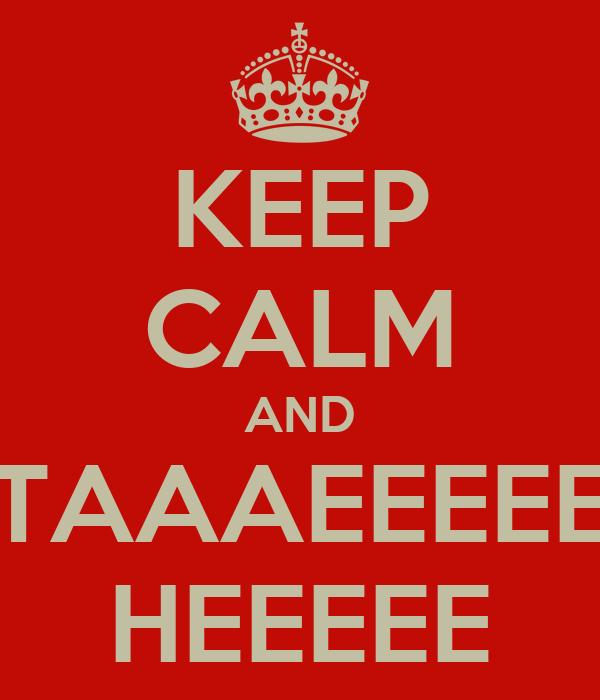 KEEP CALM AND TAAAEEEEE HEEEEE