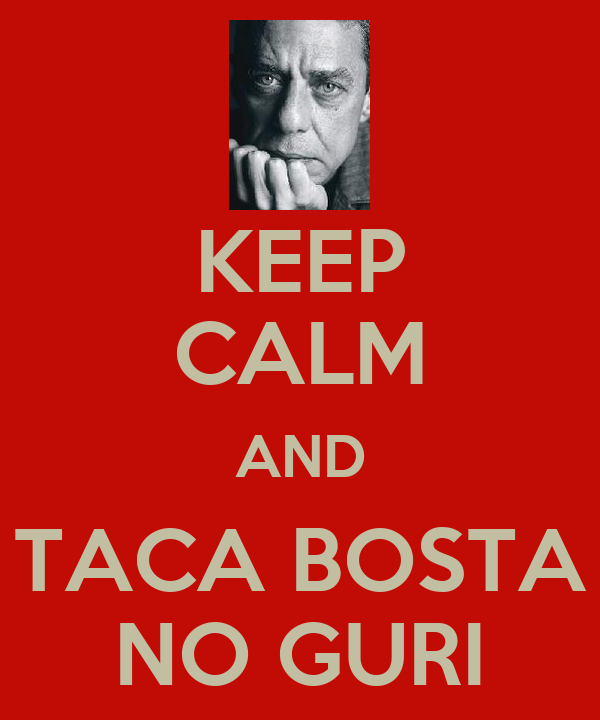 KEEP CALM AND TACA BOSTA NO GURI