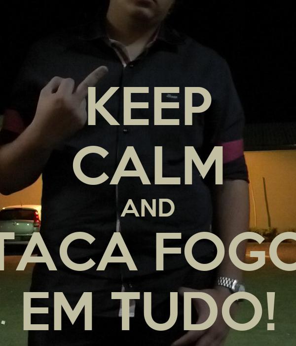KEEP CALM AND TACA FOGO EM TUDO!