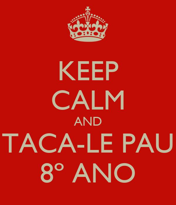 KEEP CALM AND TACA-LE PAU 8º ANO