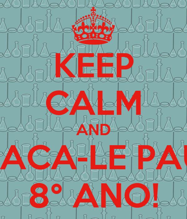 KEEP CALM AND TACA-LE PAU 8° ANO!