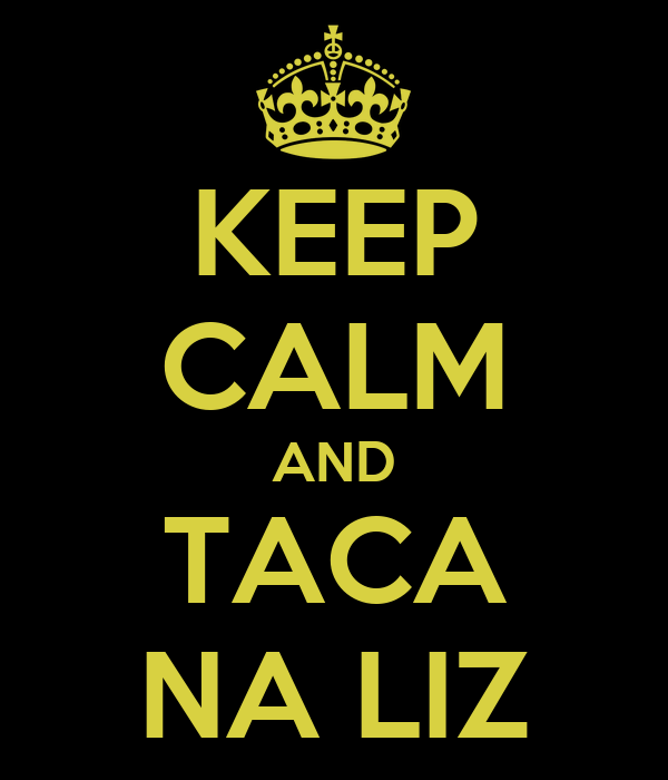 KEEP CALM AND TACA NA LIZ